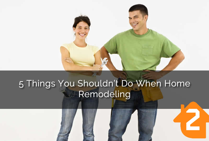 5 Things You Shouldn't Do When Home Remodeling