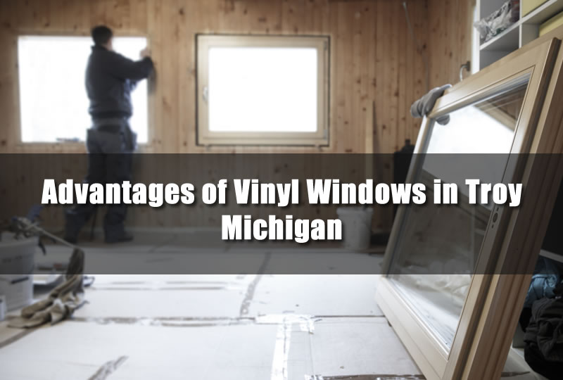 Advantages of Vinyl Windows in Troy Michigan