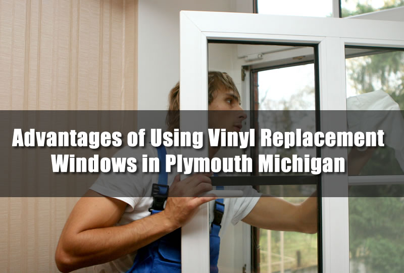 Advantages of Using Vinyl Replacement Windows in Plymouth Michigan