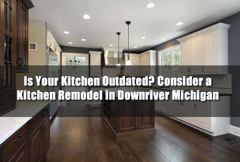 Is Your Kitchen Outdated? Consider a Kitchen Remodel in Downriver Michigan
