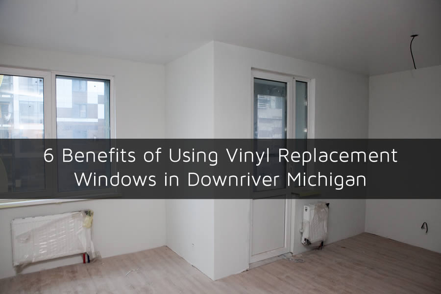 6 Benefits of Using Vinyl Replacement Windows in Downriver Michigan