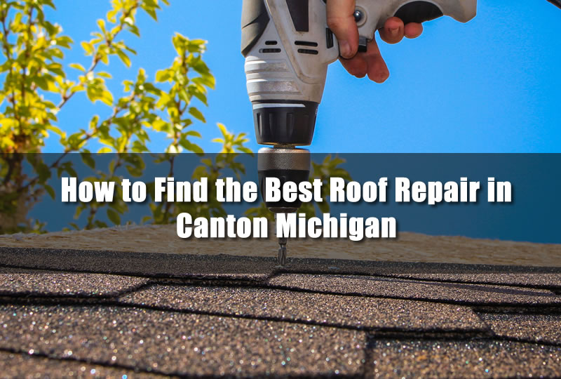 How to Find the Best Roof Repair in Canton Michigan