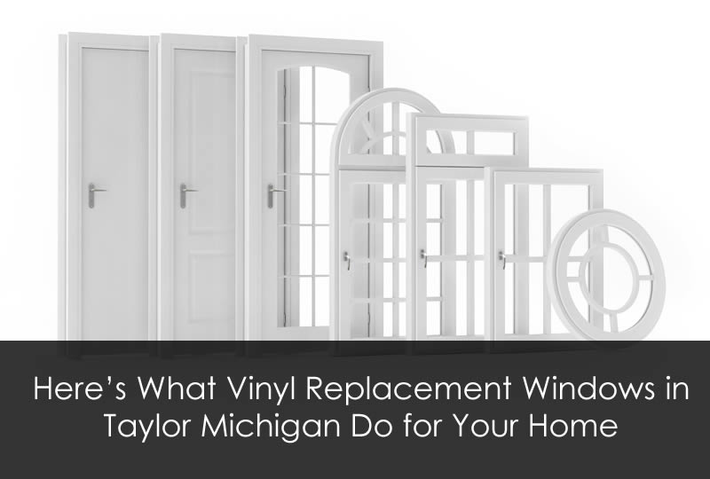 Here's What Vinyl Replacement Windows in Taylor Michigan Do for Your Home