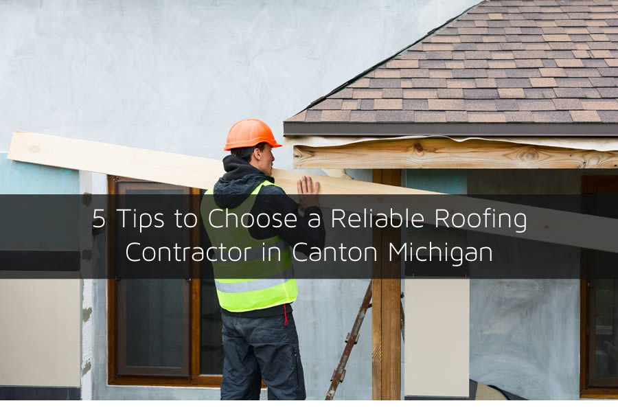 5 Tips to Choose a Reliable Roofing Contractor in Canton Michigan