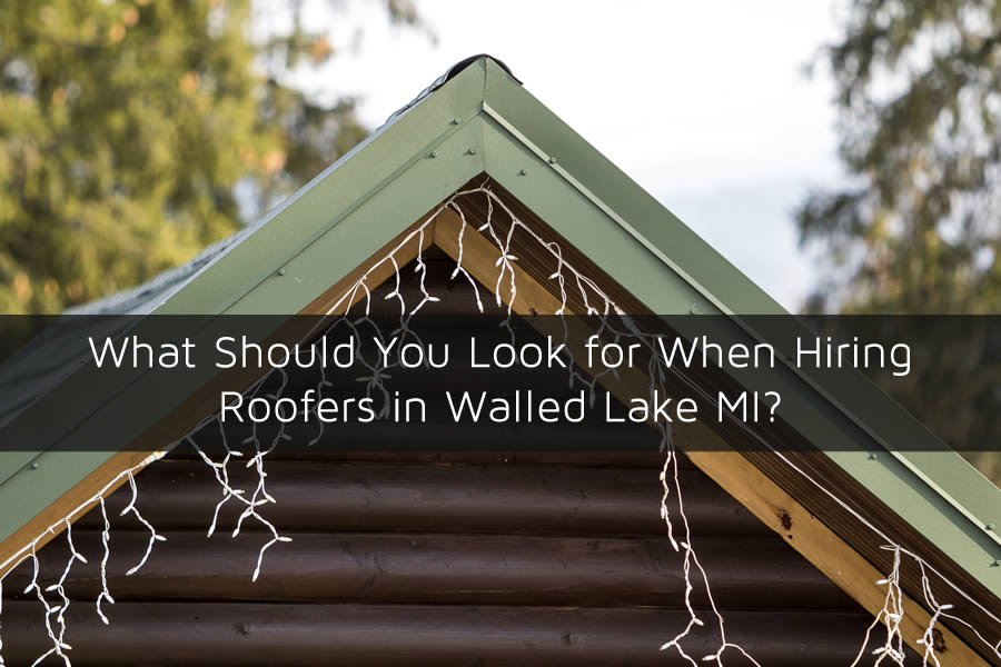 What Should You Look for When Hiring Roofers in Walled Lake MI?