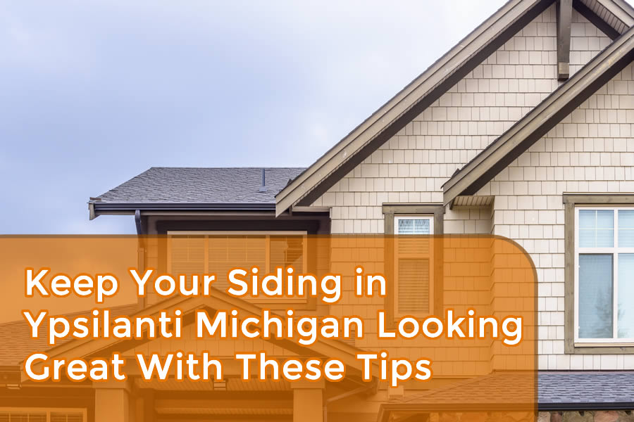 Keep Your Siding in Ypsilanti Michigan Looking Great With These Tips