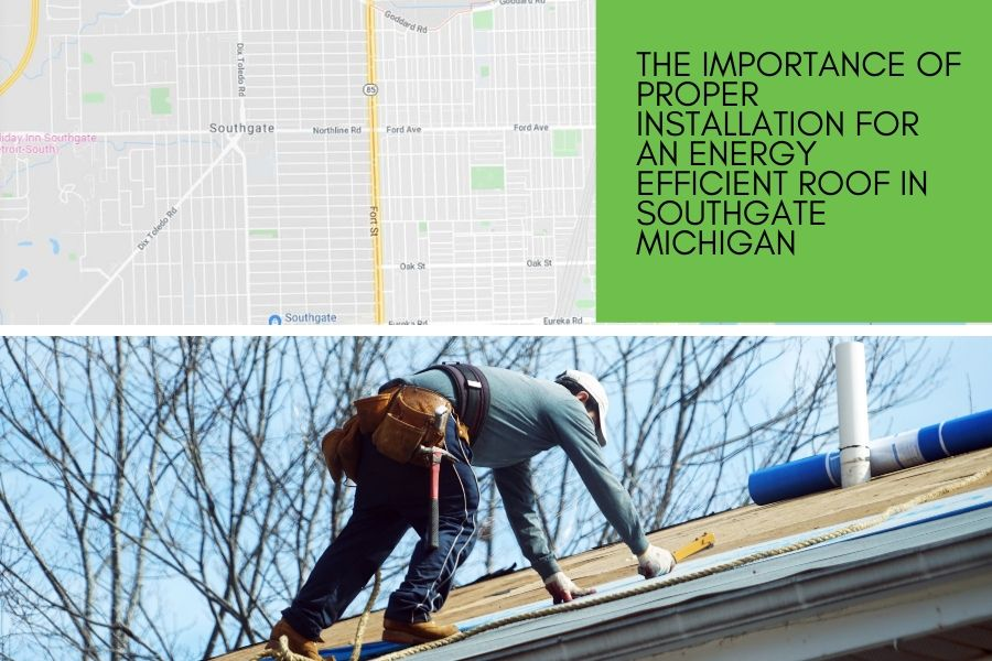The Importance of Proper Installation for an Energy Efficient Roof in Southgate Michigan